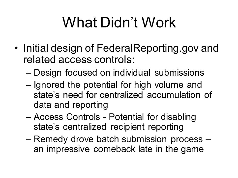 What Didn't Work Initial design of FederalReporting.gov and related access controls: –Design focused on individual submissions –Ignored the potential