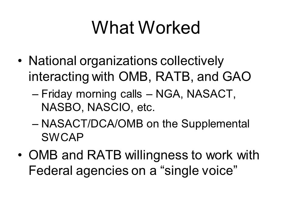 What Worked National organizations collectively interacting with OMB, RATB, and GAO –Friday morning calls – NGA, NASACT, NASBO, NASCIO, etc. –NASACT/D