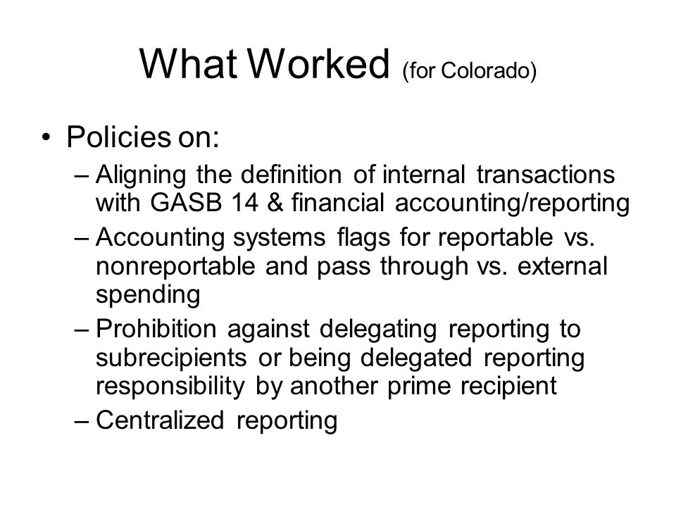 What Worked (for Colorado) Policies on: –Aligning the definition of internal transactions with GASB 14 & financial accounting/reporting –Accounting sy