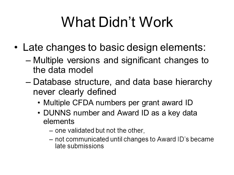 What Didn't Work Late changes to basic design elements: –Multiple versions and significant changes to the data model –Database structure, and data bas