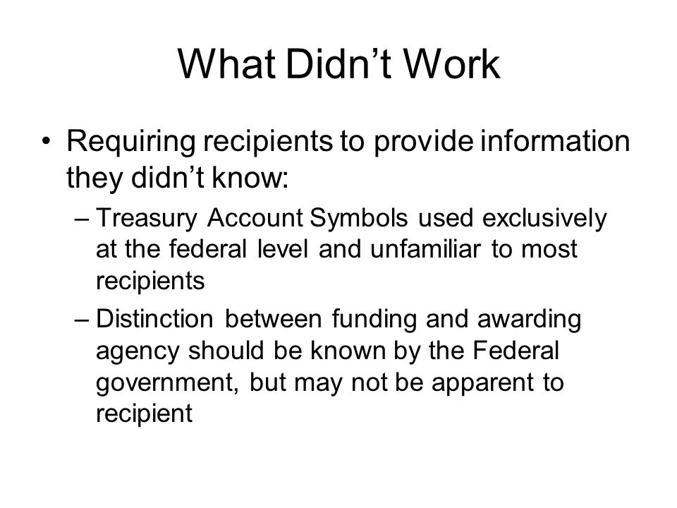 What Didn't Work Requiring recipients to provide information they didn't know: –Treasury Account Symbols used exclusively at the federal level and unf