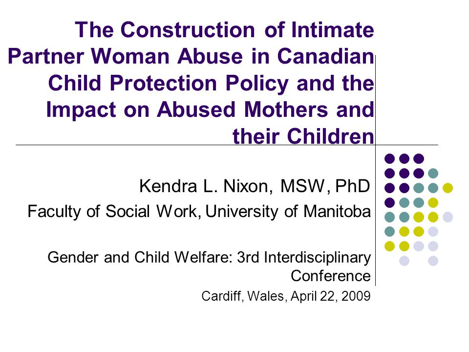 The Construction of Intimate Partner Woman Abuse in Canadian Child Protection Policy and the Impact on Abused Mothers and their Children Kendra L. Nix