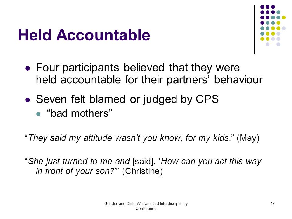 Gender and Child Welfare: 3rd Interdisciplinary Conference 17 Held Accountable Four participants believed that they were held accountable for their pa
