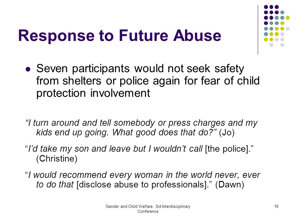 Gender and Child Welfare: 3rd Interdisciplinary Conference 19 Response to Future Abuse Seven participants would not seek safety from shelters or police again for fear of child protection involvement I turn around and tell somebody or press charges and my kids end up going.