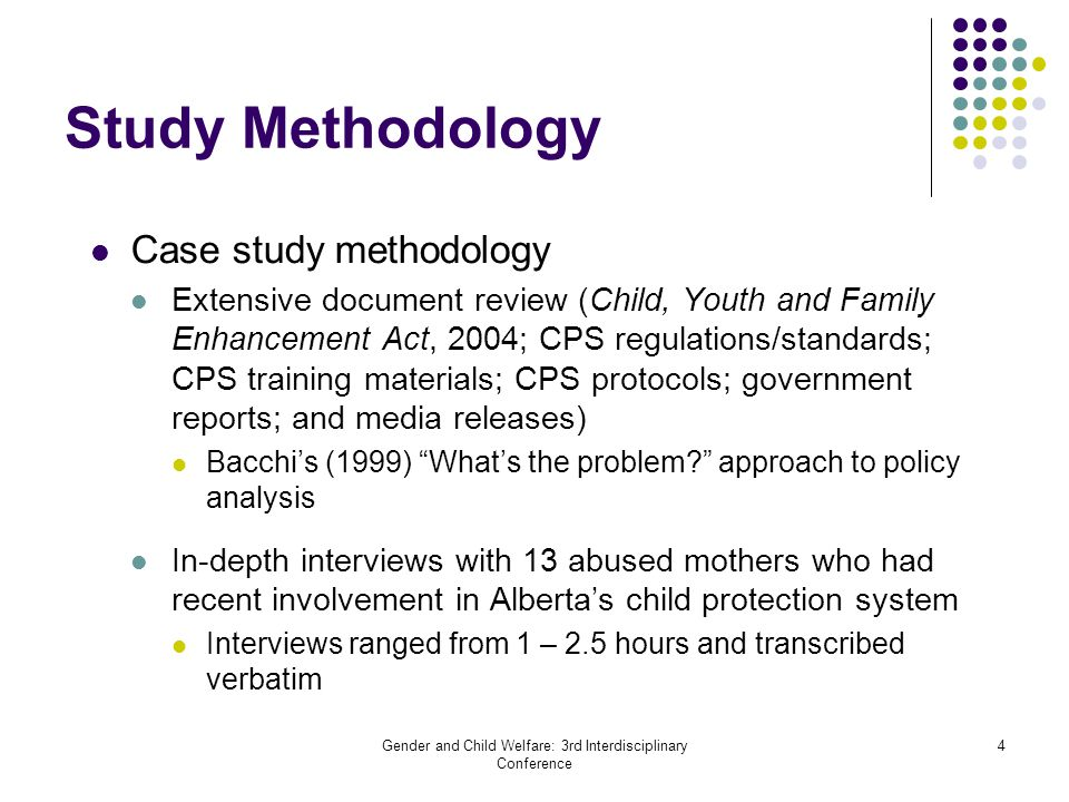Gender and Child Welfare: 3rd Interdisciplinary Conference 4 Study Methodology Case study methodology Extensive document review (Child, Youth and Fami