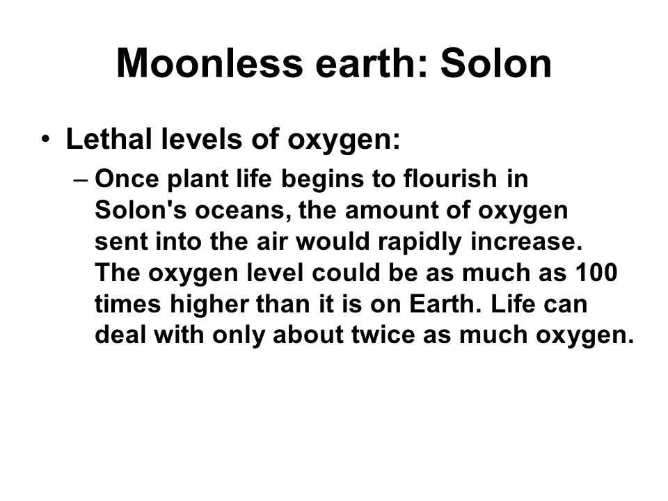 Moonless earth: Solon Lethal levels of oxygen: –Once plant life begins to flourish in Solon s oceans, the amount of oxygen sent into the air would rapidly increase.