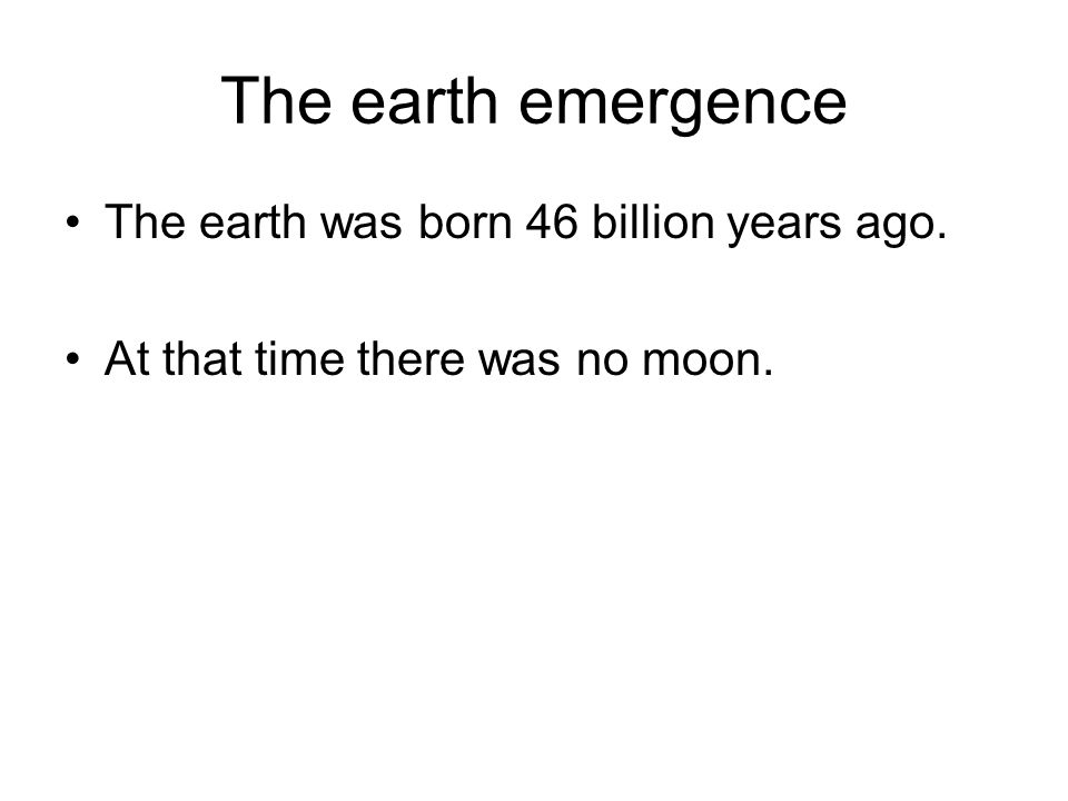The earth emergence The earth was born 46 billion years ago. At that time there was no moon.