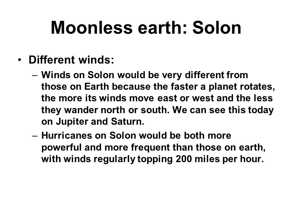 Moonless earth: Solon Different winds: –Winds on Solon would be very different from those on Earth because the faster a planet rotates, the more its winds move east or west and the less they wander north or south.