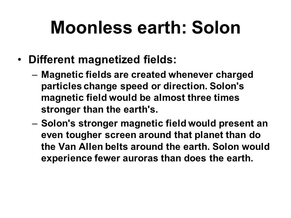 Moonless earth: Solon Different magnetized fields: –Magnetic fields are created whenever charged particles change speed or direction.