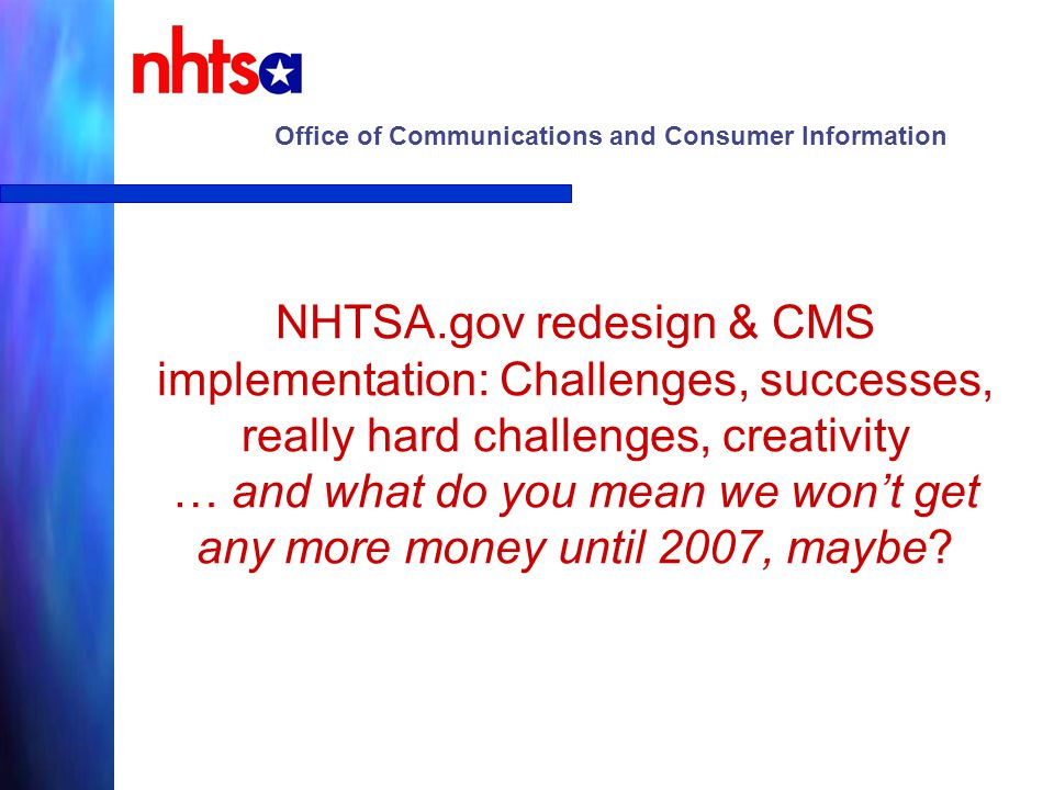 Office of Communications and Consumer Information Relaunch/redesign of nhtsa.gov (based on a true story) Jim Schulte nhtsa.gov Content Manager The Tin