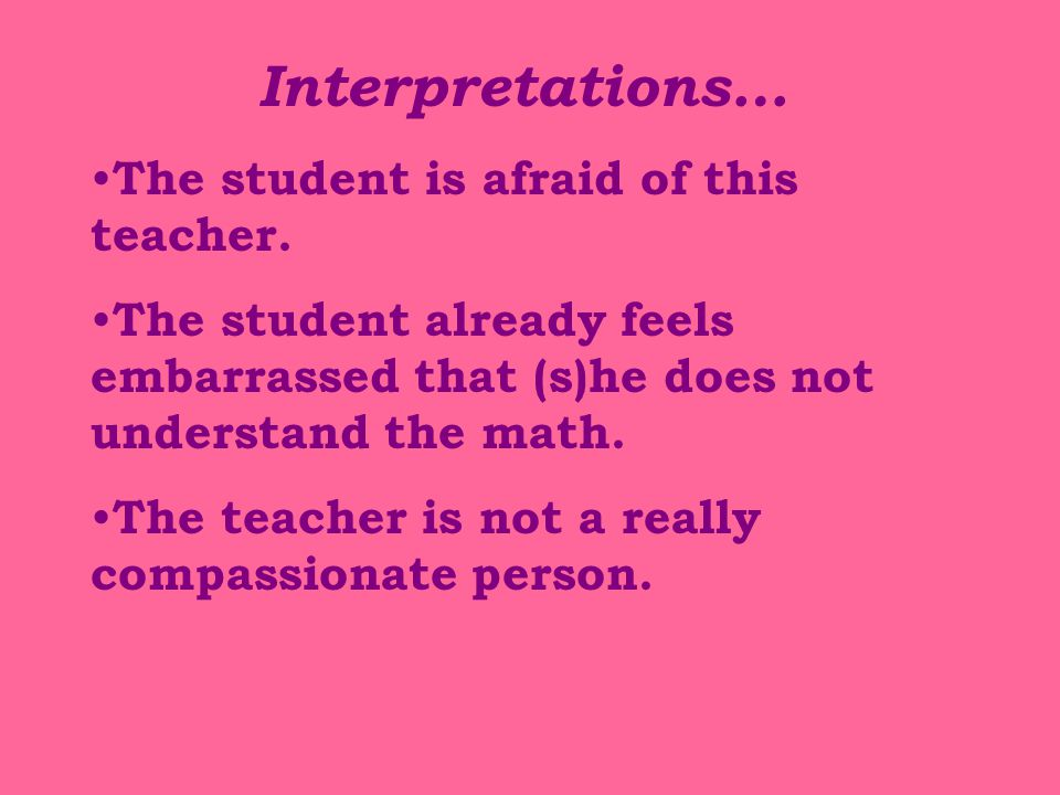 Interpretations… The student is afraid of this teacher. The student already feels embarrassed that (s)he does not understand the math. The teacher is