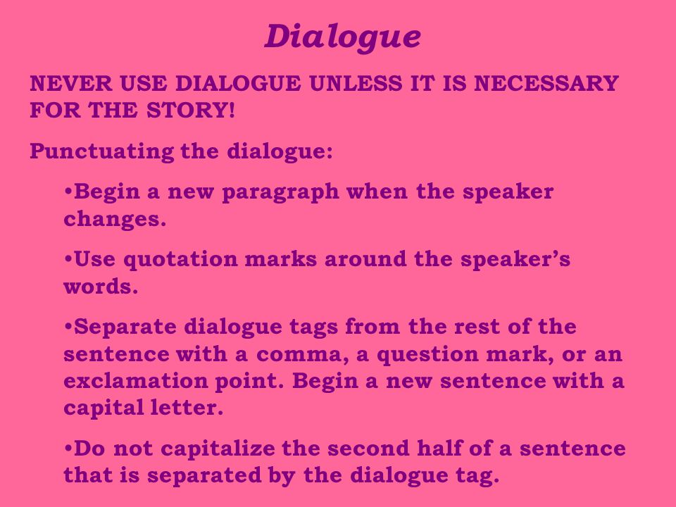 Dialogue NEVER USE DIALOGUE UNLESS IT IS NECESSARY FOR THE STORY.