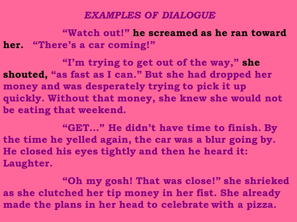 """EXAMPLES OF DIALOGUE """"Watch out!"""" he screamed as he ran toward her. """"There's a car coming!"""" """"I'm trying to get out of the way,"""" she shouted, """"as fast"""