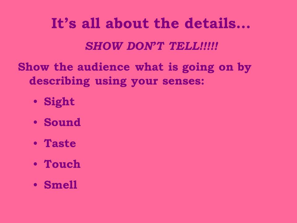 It's all about the details… SHOW DON'T TELL!!!!.