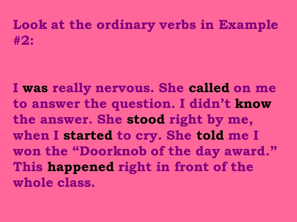 Look at the ordinary verbs in Example #2: I was really nervous.