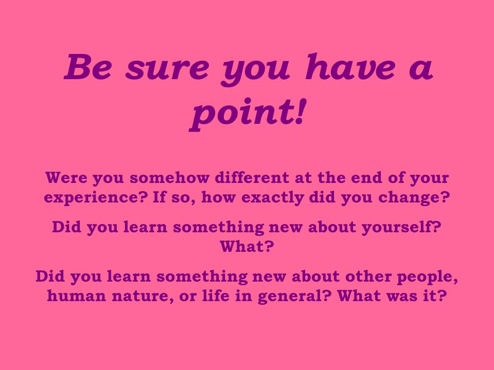 Be sure you have a point.Were you somehow different at the end of your experience.