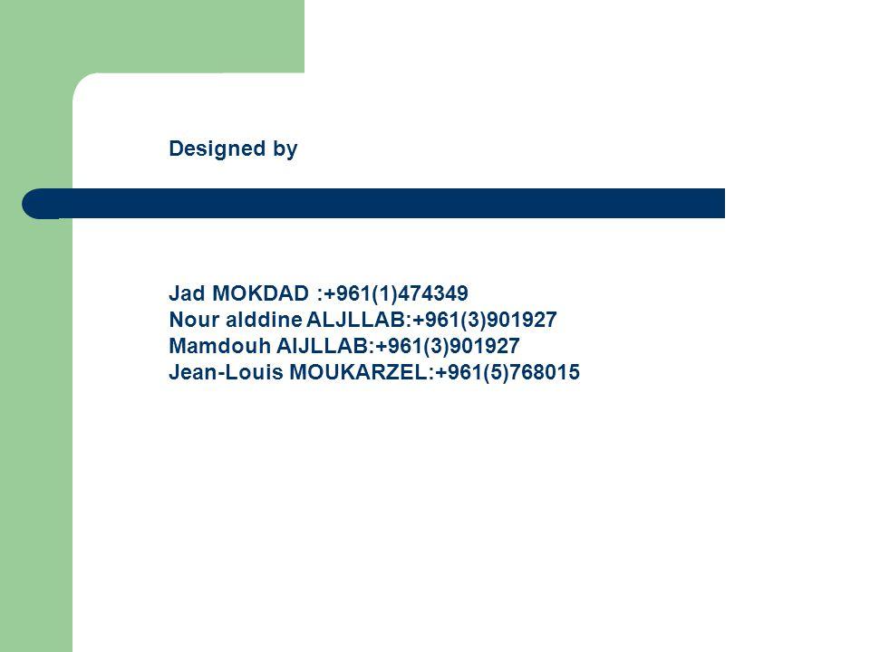 Jad MOKDAD :+961(1)474349 Nour alddine ALJLLAB:+961(3)901927 Mamdouh AlJLLAB:+961(3)901927 Jean-Louis MOUKARZEL:+961(5)768015 Designed by