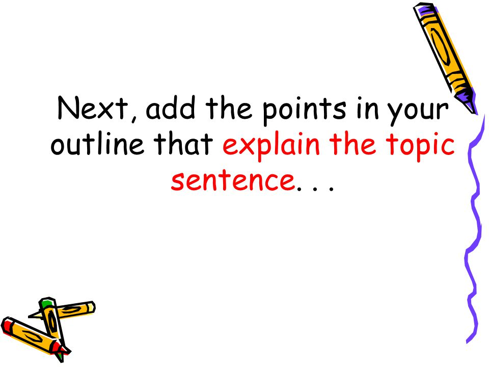 Next, add the points in your outline that explain the topic sentence...