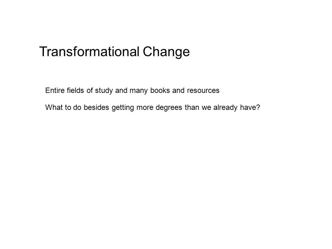 Transformational Change Entire fields of study and many books and resources What to do besides getting more degrees than we already have?
