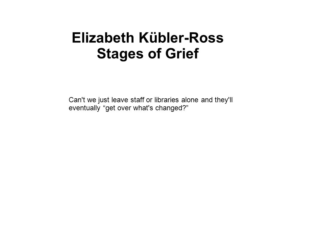 Elizabeth Kübler-Ross Stages of Grief Can t we just leave staff or libraries alone and they ll eventually get over what s changed?
