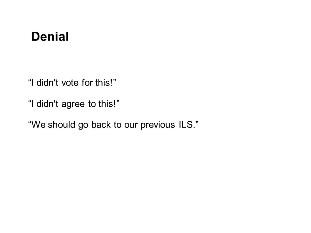 Denial I didn t vote for this! I didn t agree to this! We should go back to our previous ILS.