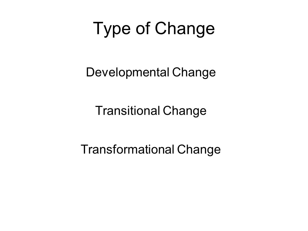 Type of Change Developmental Change Transitional Change Transformational Change