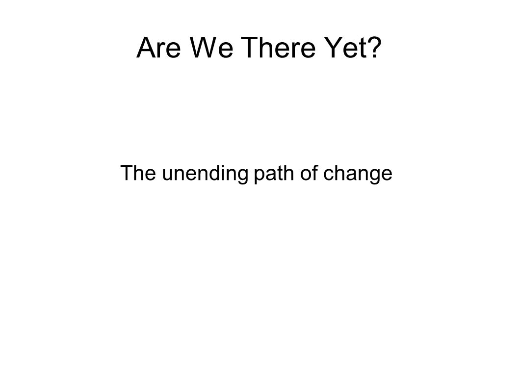 Are We There Yet? The unending path of change