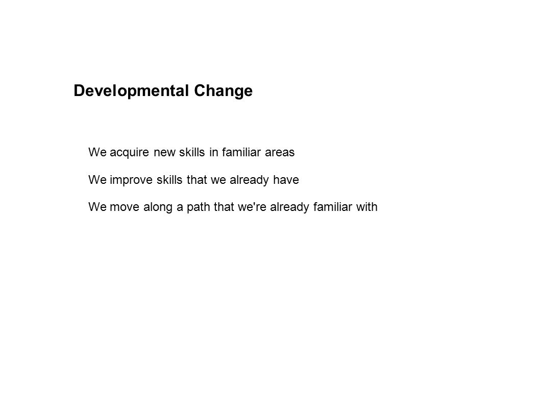 Developmental Change We acquire new skills in familiar areas We improve skills that we already have We move along a path that we re already familiar with
