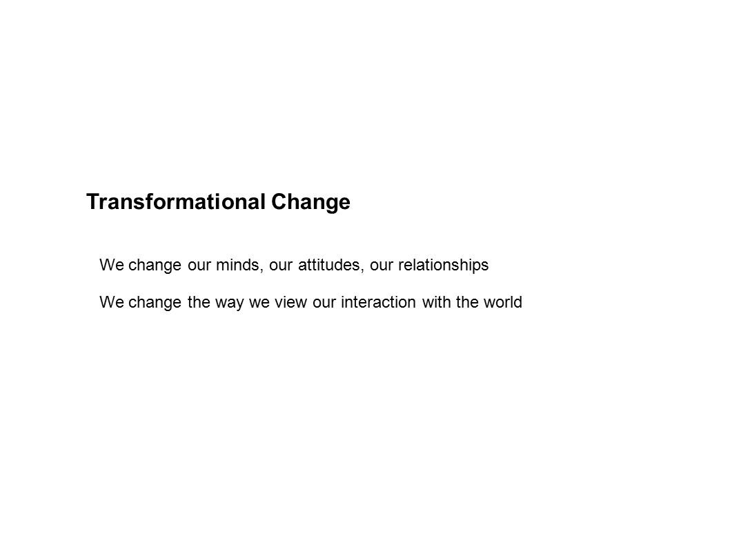 Transformational Change We change our minds, our attitudes, our relationships We change the way we view our interaction with the world