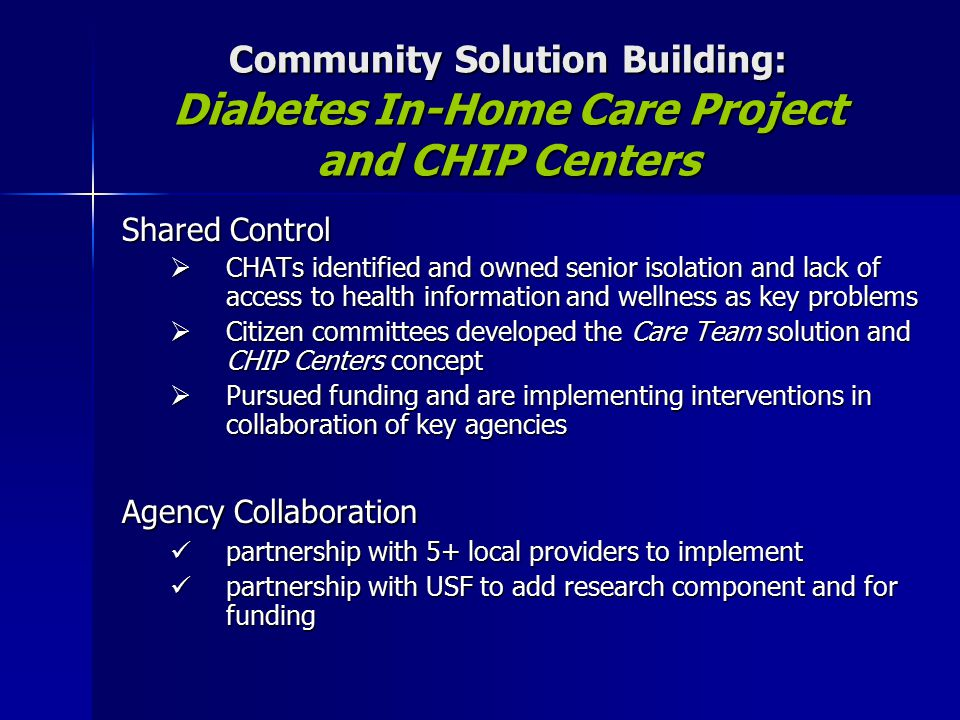 Community Solution Building: Diabetes In-Home Care Project and CHIP Centers Shared Control  CHATs identified and owned senior isolation and lack of access to health information and wellness as key problems  Citizen committees developed the Care Team solution and CHIP Centers concept  Pursued funding and are implementing interventions in collaboration of key agencies Agency Collaboration partnership with 5+ local providers to implement partnership with 5+ local providers to implement partnership with USF to add research component and for funding partnership with USF to add research component and for funding