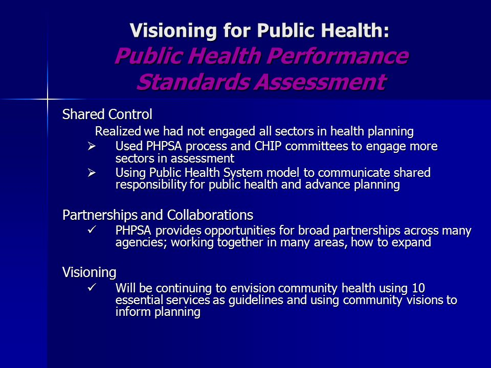 Visioning for Public Health: Public Health Performance Standards Assessment Shared Control Realized we had not engaged all sectors in health planning  Used PHPSA process and CHIP committees to engage more sectors in assessment  Using Public Health System model to communicate shared responsibility for public health and advance planning Partnerships and Collaborations PHPSA provides opportunities for broad partnerships across many agencies; working together in many areas, how to expand PHPSA provides opportunities for broad partnerships across many agencies; working together in many areas, how to expandVisioning Will be continuing to envision community health using 10 essential services as guidelines and using community visions to inform planning Will be continuing to envision community health using 10 essential services as guidelines and using community visions to inform planning