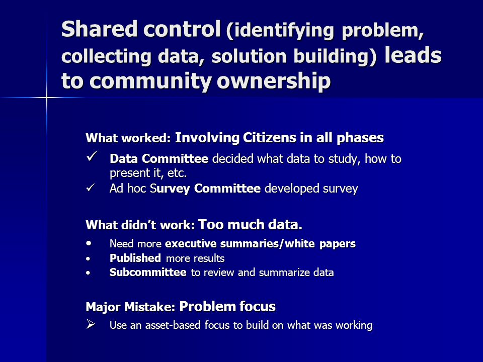 Shared control (identifying problem, collecting data, solution building) leads to community ownership What worked: Involving Citizens in all phases Data Committee decided what data to study, how to present it, etc.