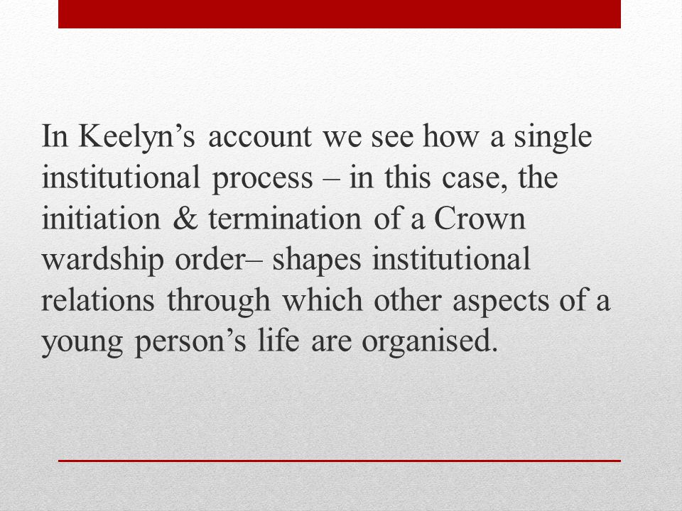 In Keelyn's account we see how a single institutional process – in this case, the initiation & termination of a Crown wardship order– shapes institutional relations through which other aspects of a young person's life are organised.