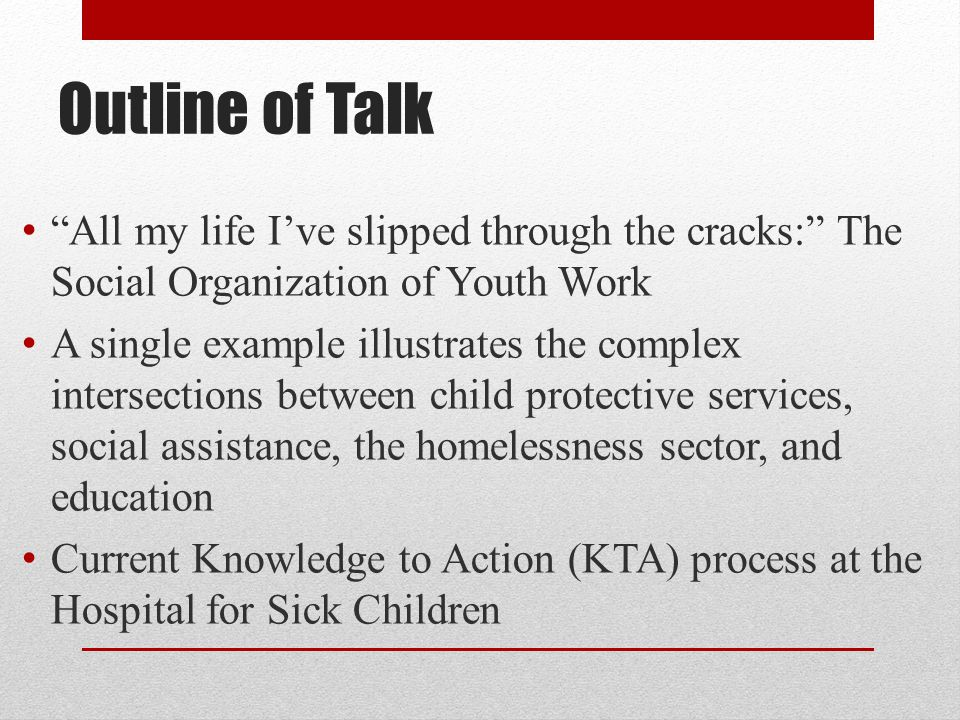 Outline of Talk All my life I've slipped through the cracks: The Social Organization of Youth Work A single example illustrates the complex intersections between child protective services, social assistance, the homelessness sector, and education Current Knowledge to Action (KTA) process at the Hospital for Sick Children