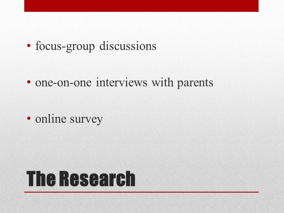 The Research focus-group discussions one-on-one interviews with parents online survey