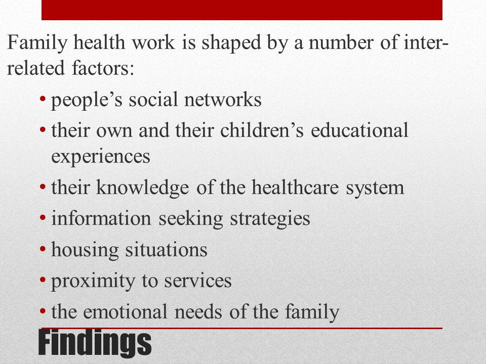 Findings Family health work is shaped by a number of inter- related factors: people's social networks their own and their children's educational experiences their knowledge of the healthcare system information seeking strategies housing situations proximity to services the emotional needs of the family