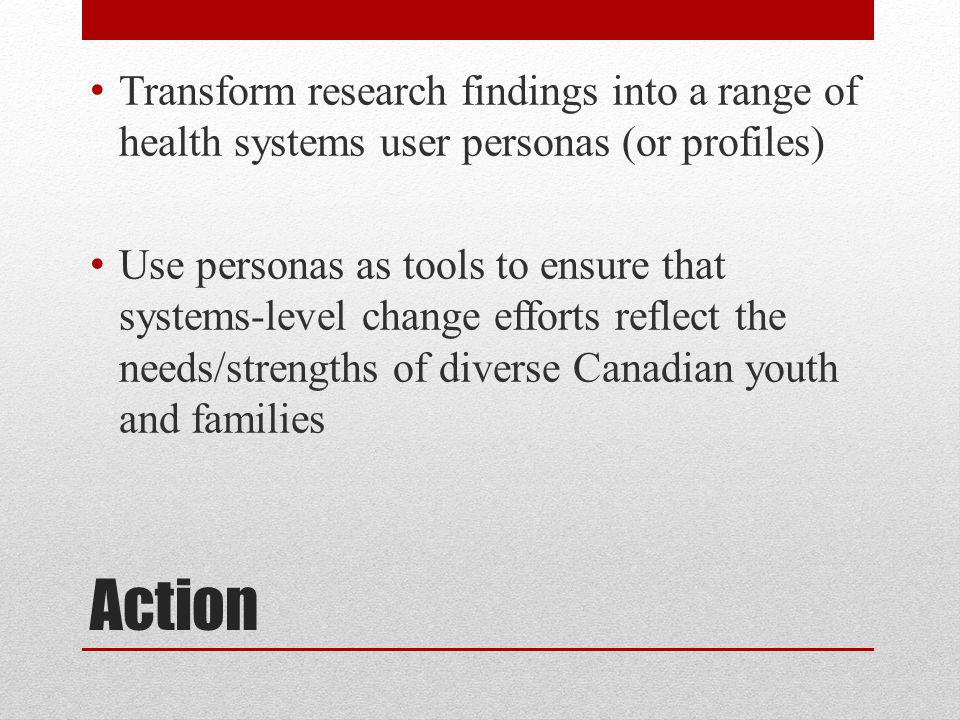 Action Transform research findings into a range of health systems user personas (or profiles) Use personas as tools to ensure that systems-level change efforts reflect the needs/strengths of diverse Canadian youth and families