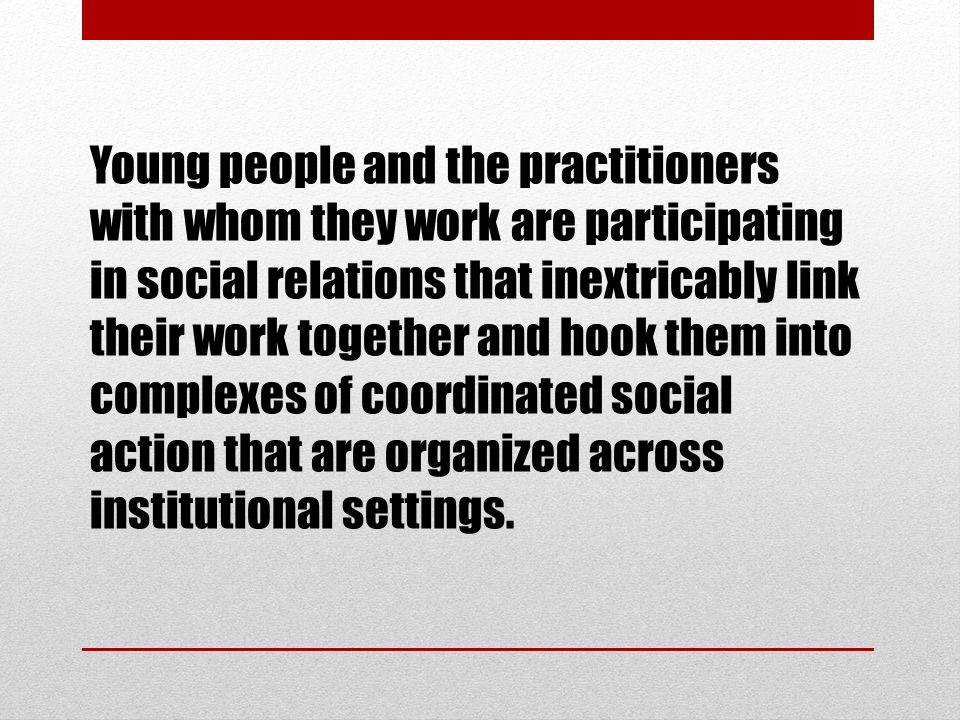 Young people and the practitioners with whom they work are participating in social relations that inextricably link their work together and hook them into complexes of coordinated social action that are organized across institutional settings.