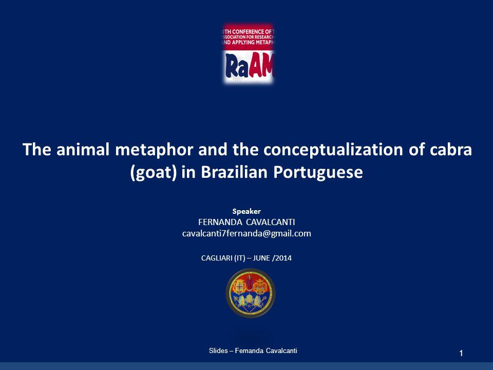 The animal metaphor and the conceptualization of cabra (goat) in Brazilian Portuguese Speaker FERNANDA CAVALCANTI cavalcanti7fernanda@gmail.com CAGLIARI (IT) – JUNE /2014 Slides – Fernanda Cavalcanti 1