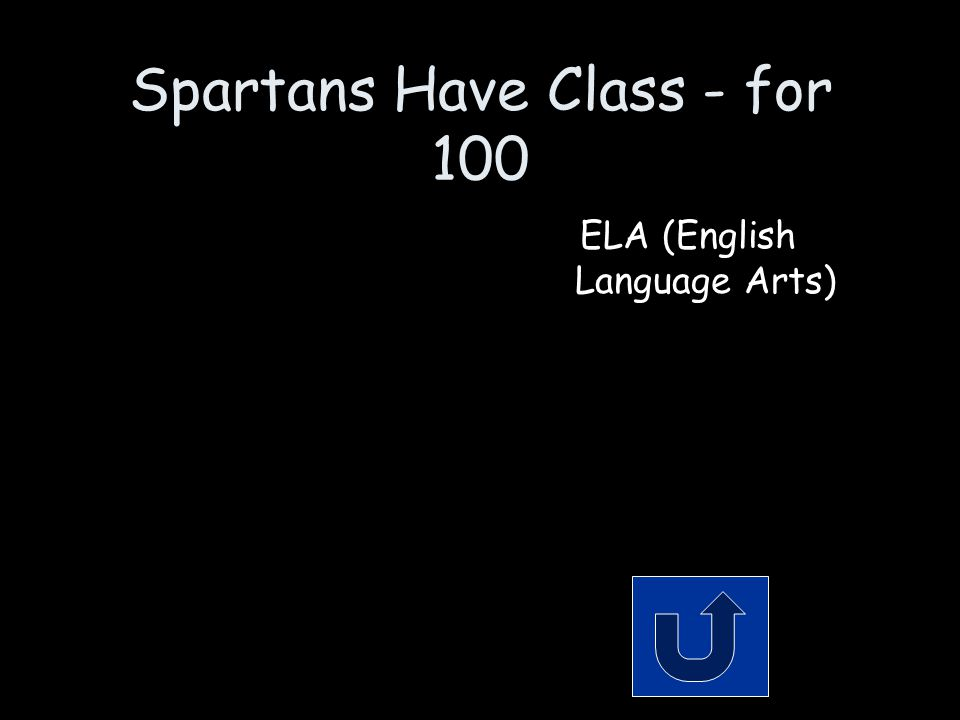 Spartans Have Class - for 100 The class formerly known as English and reading. Remember to phrase your answer in the form of a question!