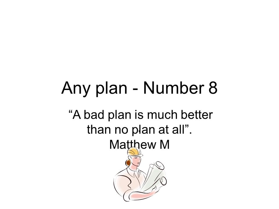 Any plan - Number 8. A bad plan is much better than no plan at all . Matthew M
