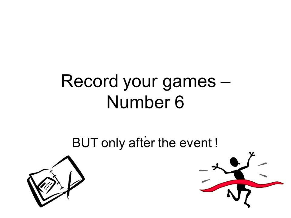 Record your games – Number 6. BUT only after the event !