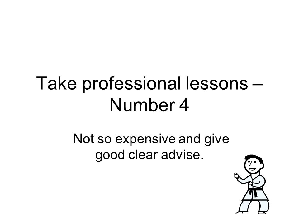 Take professional lessons – Number 4. Not so expensive and give good clear advise.