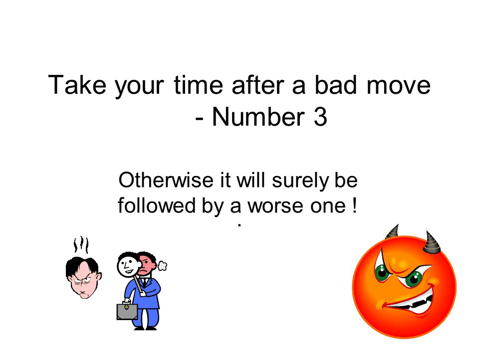 Take your time after a bad move - Number 3. Otherwise it will surely be followed by a worse one !