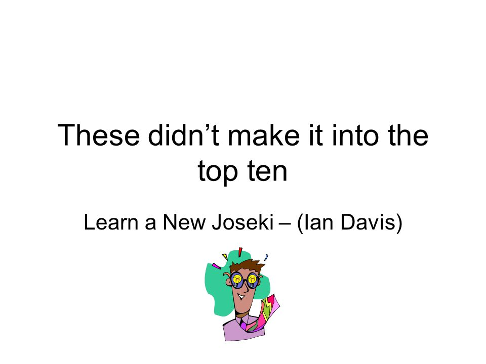 These didn't make it into the top ten Learn a New Joseki – (Ian Davis)