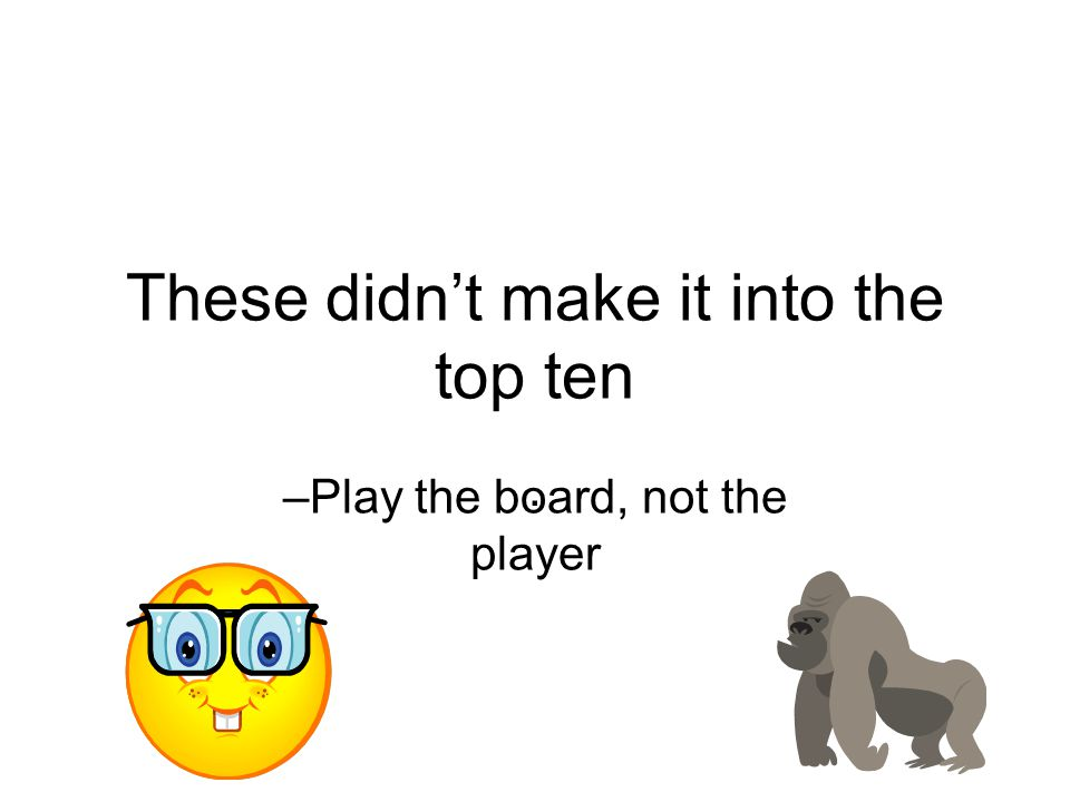 These didn't make it into the top ten. –Play the board, not the player