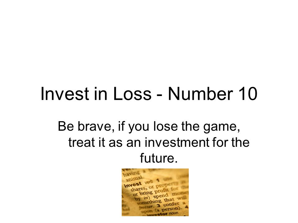 Invest in Loss - Number 10 Be brave, if you lose the game, treat it as an investment for the future.