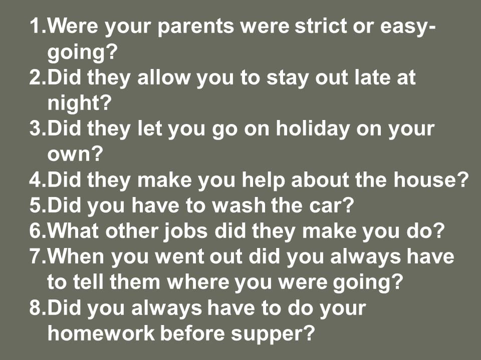 1.Were your parents were strict or easy- going. 2.Did they allow you to stay out late at night.
