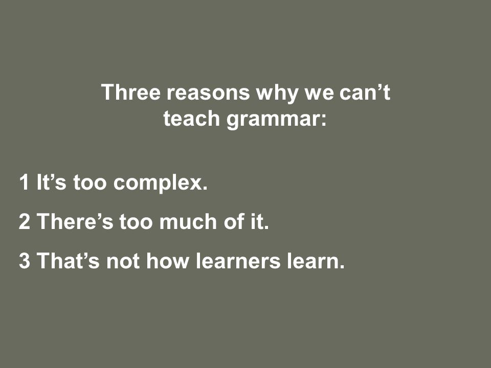 Three reasons why we can't teach grammar: 1 It's too complex.