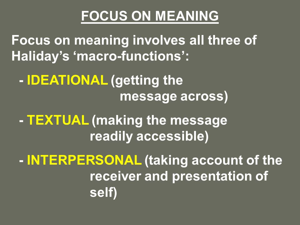 FOCUS ON MEANING Focus on meaning involves all three of Haliday's 'macro-functions': - IDEATIONAL (getting the message across) - TEXTUAL (making the message readily accessible) - INTERPERSONAL (taking account of the receiver and presentation of self)